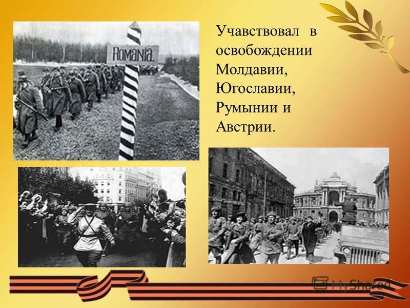Учавствовал в освобождении Молдавии, Югославии, Румынии и Австрии.