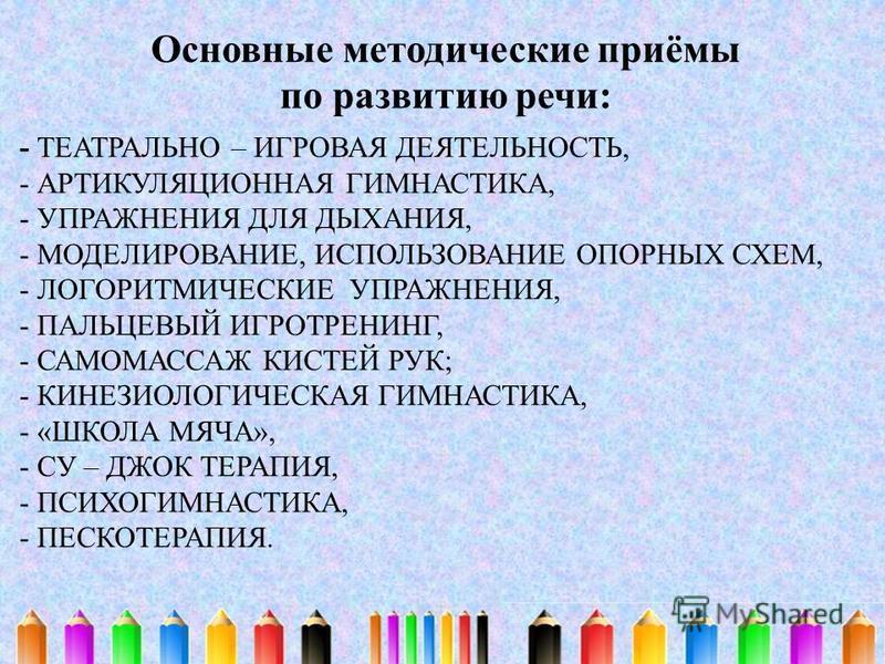 - ТЕАТРАЛЬНО – ИГРОВАЯ ДЕЯТЕЛЬНОСТЬ, - АРТИКУЛЯЦИОННАЯ ГИМНАСТИКА, - УПРАЖНЕНИЯ ДЛЯ ДЫХАНИЯ, - МОДЕЛИРОВАНИЕ, ИСПОЛЬЗОВАНИЕ ОПОРНЫХ СХЕМ, - ЛОГОРИТМИЧЕСКИЕ УПРАЖНЕНИЯ, - ПАЛЬЦЕВЫЙ ИГРОТРЕНИНГ, - САМОМАССАЖ КИСТЕЙ РУК; - КИНЕЗИОЛОГИЧЕСКАЯ ГИМНАСТИКА,