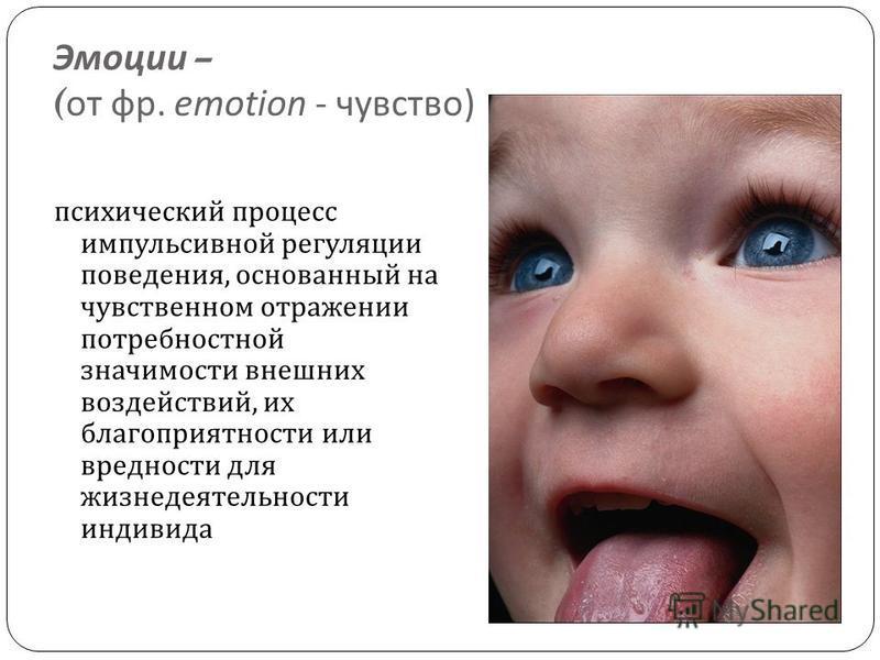 Эмоции – ( от фр. emotion - чувство ) психический процесс импульсивной регуляции поведения, основанный на чувственном отражении потребностной значимости внешних воздействий, их благоприятности или вредности для жизнедеятельности индивида