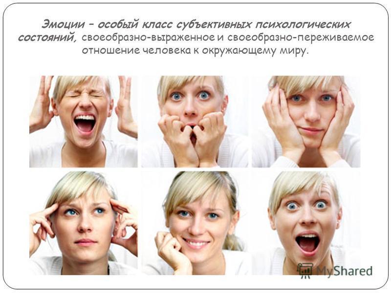 Эмоции – особый класс субъективных психологических состояний, своеобразно-выраженное и своеобразно-переживаемое отношение человека к окружающему миру.