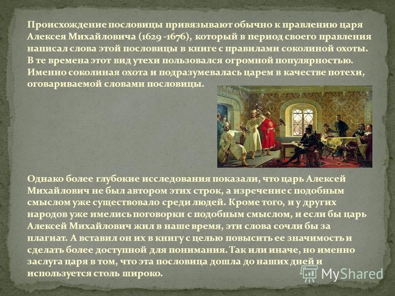 Происхождение пословицы привязывают обычно к правлению царя Алексея Михайловича (1629 -1676), который в период своего правления написал слова этой пословицы в книге с правилами соколиной охоты. В те времена этот вид утехи пользовался огромной популяр
