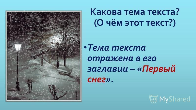 Какова тема текста? (О чём этот текст?) Тема текста отражена в его заглавии – «Первый снег».