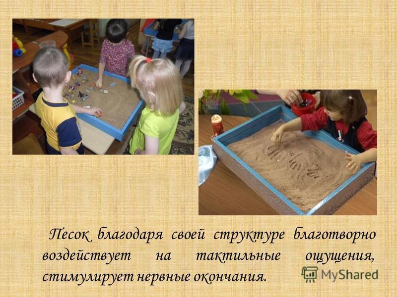 Песок благодаря своей структуре благотворно воздействует на тактильные ощущения, стимулирует нервные окончания.