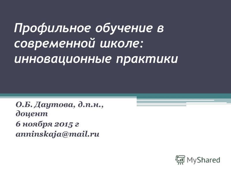 Профильное обучение в современной школе: инновационные практики О.Б. Даутова, д.п.н., доцент 6 ноября 2015 г anninskaja@mail.ru