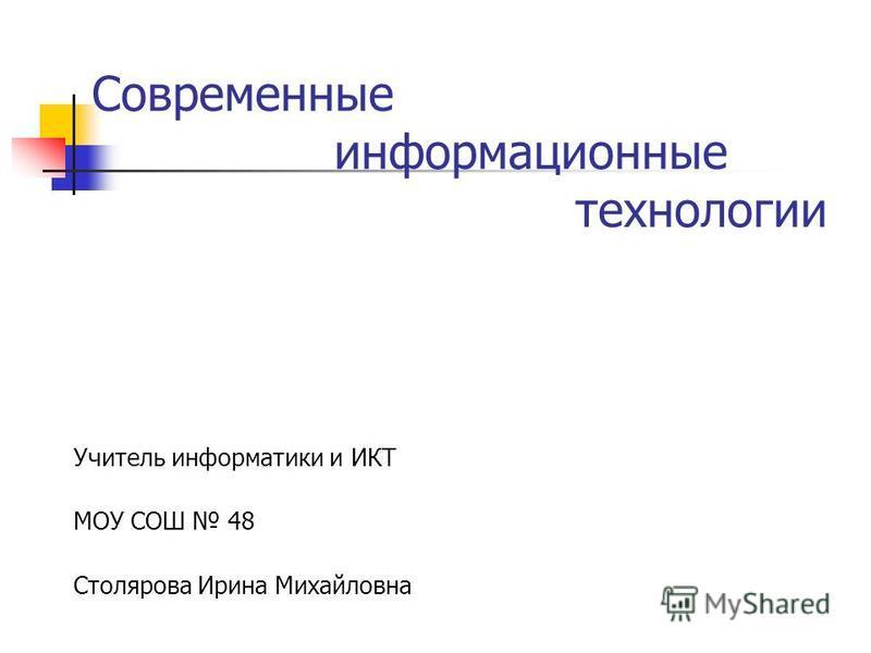 Современные информационные технологии Учитель информатики и ИКТ МОУ СОШ 48 Столярова Ирина Михайловна
