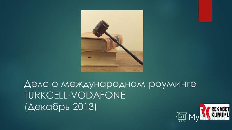 Дело о международном роуминге TURKCELL-VODAFONE (Декабрь 2013)