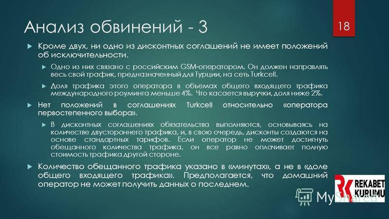 18 Анализ обвинений - 3 18 Кроме двух, ни одно из дисконтных соглашений не имеет положений об исключительности. Одно из них связано с российским GSM-оператором. Он должен направлять весь свой трафик, предназначенный для Турции, на сеть Turkcell. Доля
