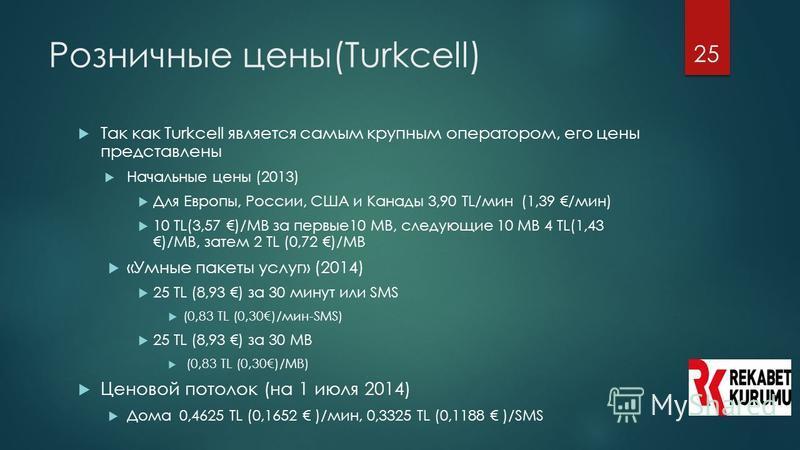 25 Розничные цены(Turkcell) Так как Turkcell является самым крупным оператором, его цены представлены Начальные цены (2013) Для Европы, России, США и Канады 3,90 TL/мин (1,39 /мин) 10 TL(3,57 )/MB за первые 10 MB, следующие 10 MB 4 TL(1,43 )/MB, зате
