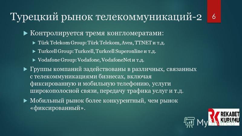 6 Турецкий рынок телекоммуникаций-2 Контролируется тремя конгломератами: Türk Telekom Group: Türk Telekom, Avea, TTNET и т.д. Turkcell Group: Turkcell, Turkcell Superonline и т.д. Vodafone Group: Vodafone, VodafoneNet и т.д. Группы компаний задейство