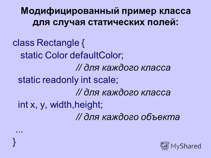 Модифицированный пример класса для случая статических полей: class Rectangle { static Color defaultColor; // для каждого класса static readonly int scale; // для каждого класса int x, y, width,height; // для каждого объекта... }