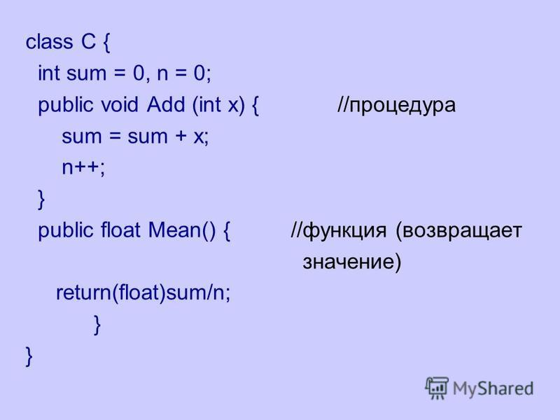 class C { int sum = 0, n = 0; public void Add (int x) { //процедура sum = sum + x; n++; } public float Mean() { //функция (возвращает значение) return(float)sum/n; }