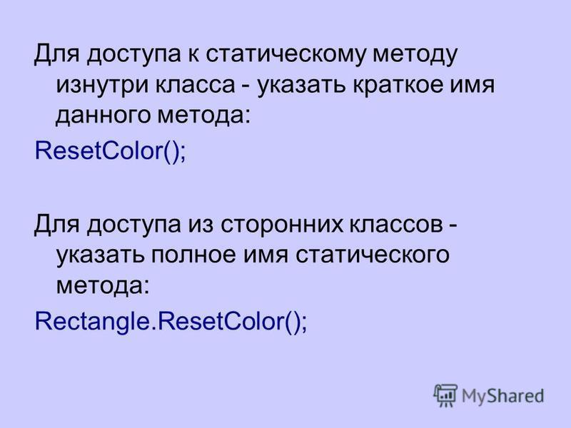 Для доступа к статическому методу изнутри класса - указать краткое имя данного метода: ResetColor(); Для доступа из сторонних классов - указать полное имя статического метода: Rectangle.ResetColor();