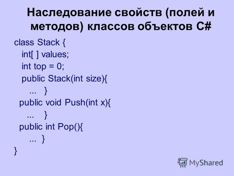 Наследование свойств (полей и методов) классов объектов C# class Stack { int[ ] values; int top = 0; public Stack(int size){... } public void Push(int x){... } public int Pop(){... } }