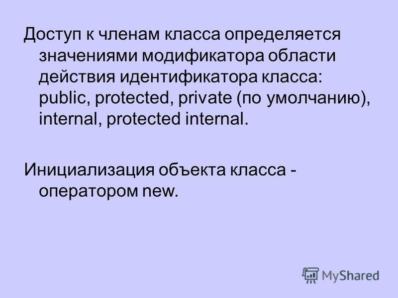 Доступ к членам класса определяется значениями модификатора области действия идентификатора класса: public, protected, private (по умолчанию), internal, protected internal. Инициализация объекта класса - оператором new.