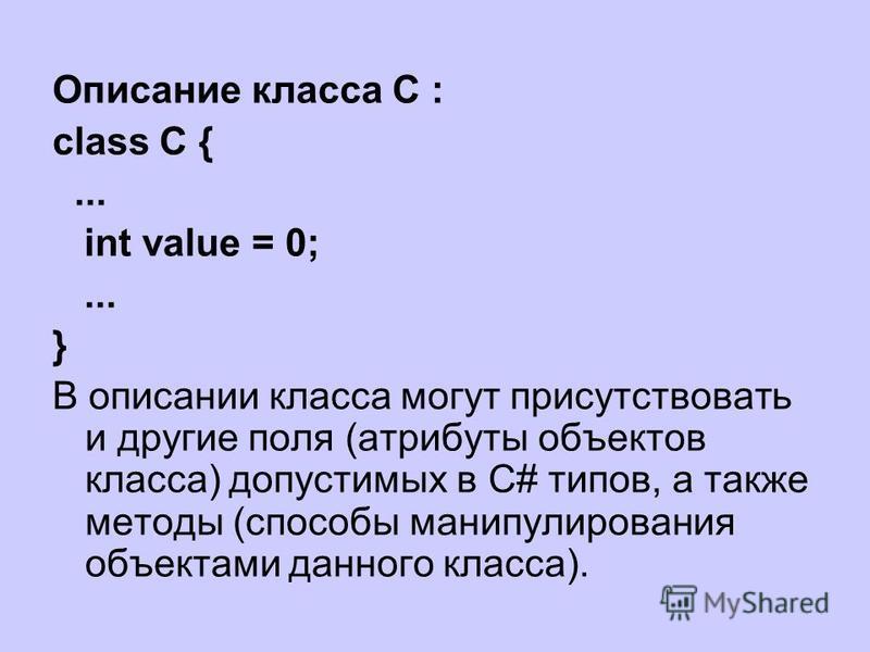 Описание класса C : class C {... int value = 0;... } В описании класса могут присутствовать и другие поля (атрибуты объектов класса) допустимых в C# типов, а также методы (способы манипулирования объектами данного класса).