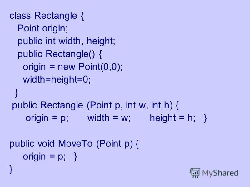 class Rectangle { Point origin; public int width, height; public Rectangle() { origin = new Point(0,0); width=height=0; } public Rectangle (Point p, int w, int h) { origin = p; width = w; height = h; } public void MoveTo (Point p) { origin = p; } }
