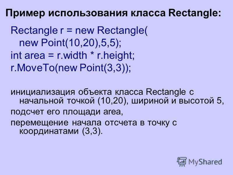Пример использования класса Rectangle: Rectangle r = new Rectangle( new Point(10,20),5,5); int area = r.width * r.height; r.MoveTo(new Point(3,3)); инициализация объекта класса Rectangle с начальной точкой (10,20), шириной и высотой 5, подсчет его пл