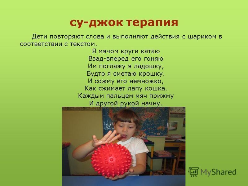 су-джок терапия Дети повторяют слова и выполняют действия с шариком в соответствии с текстом. Я мячом круги катаю Взад-вперед его гоняю Им поглажу я ладошку, Будто я сметаю крошку. И сожму его немножко, Как сжимает лапу кошка. Каждым пальцем мяч приж