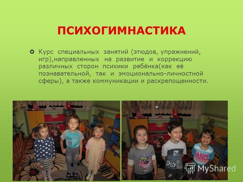 ПСИХОГИМНАСТИКА Курс специальных занятий (этюдов, упражнений, игр),направленных на развитие и коррекцию различных сторон психики ребёнка(как её познавательной, так и эмоционально-личностной сферы), а также коммуникации и раскрепощенности.