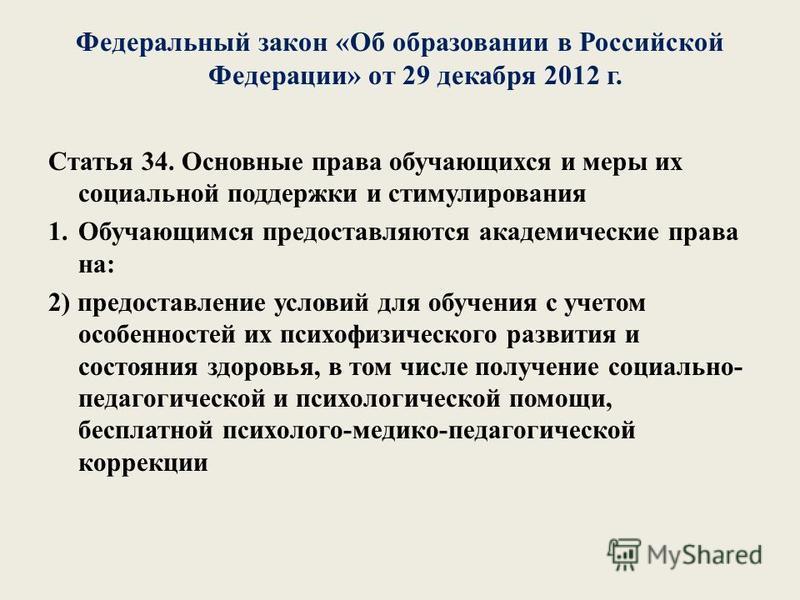 Федеральный закон «Об образовании в Российской Федерации» от 29 декабря 2012 г. Статья 34. Основные права обучающихся и меры их социальной поддержки и стимулирования 1. Обучающимся предоставляются академические права на: 2) предоставление условий для