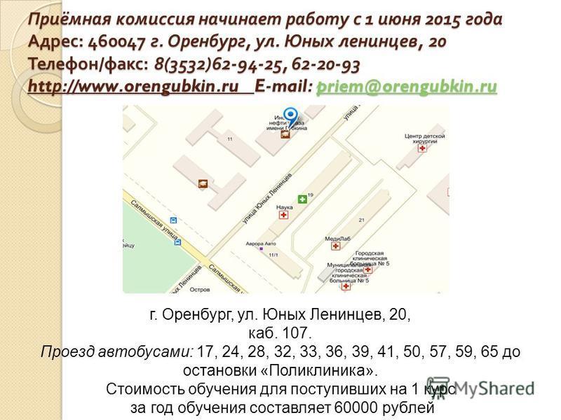 Приёмная комиссия начинает работу с 1 июня 2015 года Адрес : 460047 г. Оренбург, ул. Юных ленинцев, 20 Телефон / факс : 8(3532)62-94-25, 62-20-93 htt р ://www.orengubkin.ru E-mail: priem@orengubkin.ru priem@orengubkin.rupriem@orengubkin.ru г. Оренбур