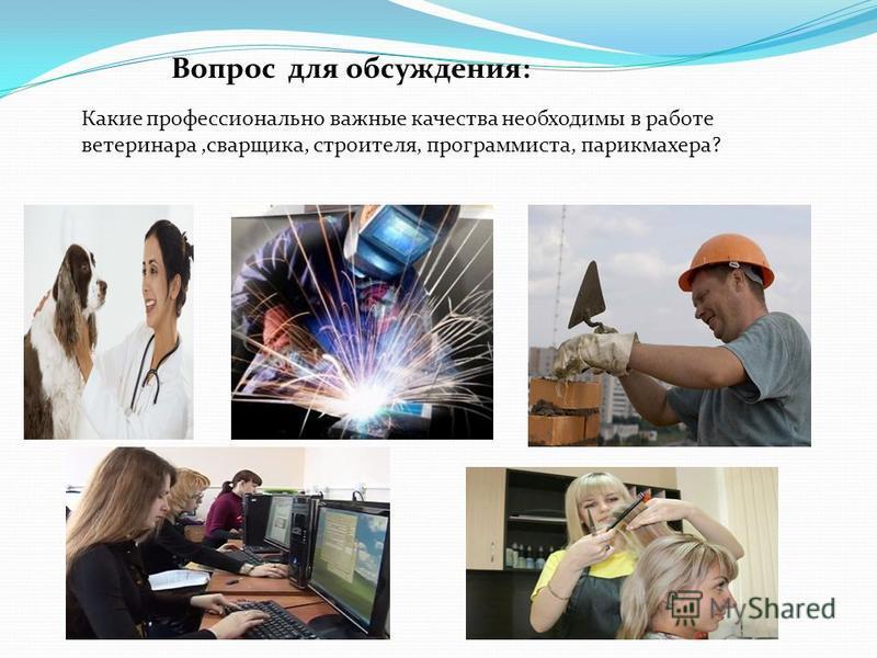 Вопрос для обсуждения: Какие профессионально важные качества необходимы в работе ветеринара,сварщика, строителя, программиста, парикмахера?