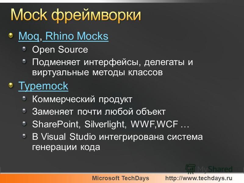 Microsoft TechDayshttp://www.techdays.ru MoqMoq, Rhino Mocks Rhino Mocks Open Source Подменяет интерфейсы, делегаты и виртуальные методы классов Typemock Коммерческий продукт Заменяет почти любой объект SharePoint, Silverlight, WWF,WCF … В Visual Stu