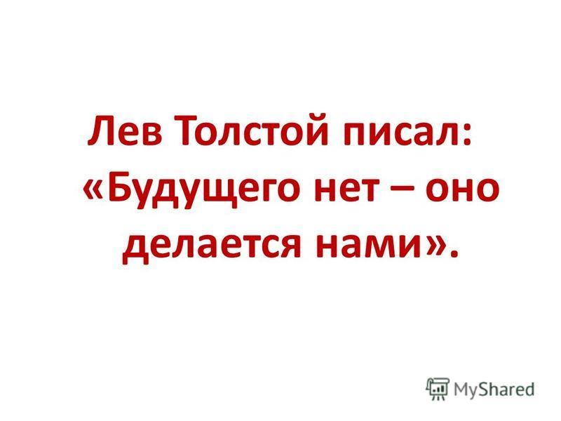 Лев Толстой писал: «Будущего нет – оно делается нами».