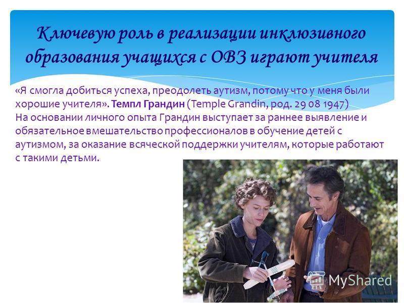 «Я смогла добиться успеха, преодолеть аутизм, потому что у меня были хорошие учителя». Темпл Грандин (Temple Grandin, род. 29 08 1947) На основании личного опыта Грандин выступает за раннее выявление и обязательное вмешательство профессионалов в обуч
