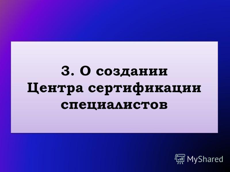 3. О создании Центра сертификации специалистов