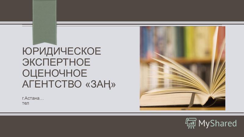 ПРИМЕЧАНИ Е. Чтобы изменить изображение на этом слайде, выделите рисунок и удалите его. Затем щелкните значок Рисунки в заполнителе и вставьте свое изображение. ЮРИДИЧЕСКОЕ ЭКСПЕРТНОЕ ОЦЕНОЧНОЕ АГЕНТСТВО «ЗАҢ» г.Астана… тел