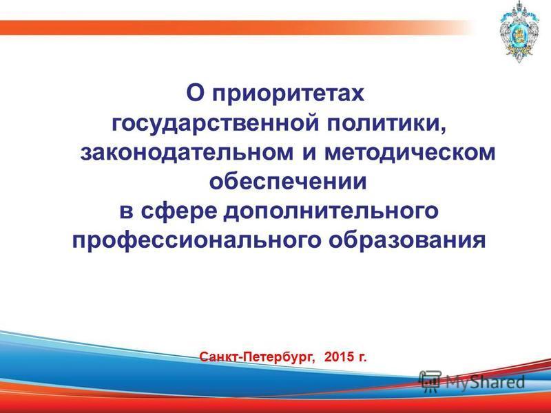 О приоритетах государственной политики, законодательном и методическом обеспечении в сфере дополнительного профессионального образования Санкт-Петербург, 2015 г.