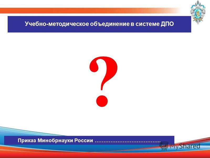 Учебно-методическое объединение в системе ДПО ? Приказ Минобрнауки России ………………………………..