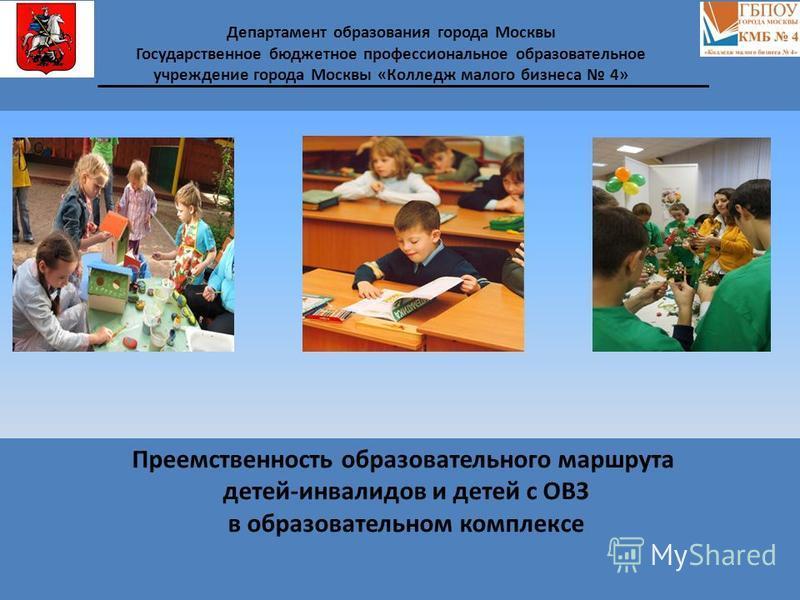 Преемственность образовательного маршрута детей-инвалидов и детей с ОВЗ в образовательном комплексе Департамент образования города Москвы Государственное бюджетное профессиональное образовательное учреждение города Москвы «Колледж малого бизнеса 4»