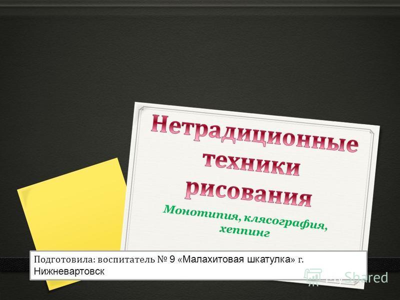Подготовила: воспитатель 9 « Малахитовая шкатулка » г. Нижневартовск Монотипия, клясография, хеппинг