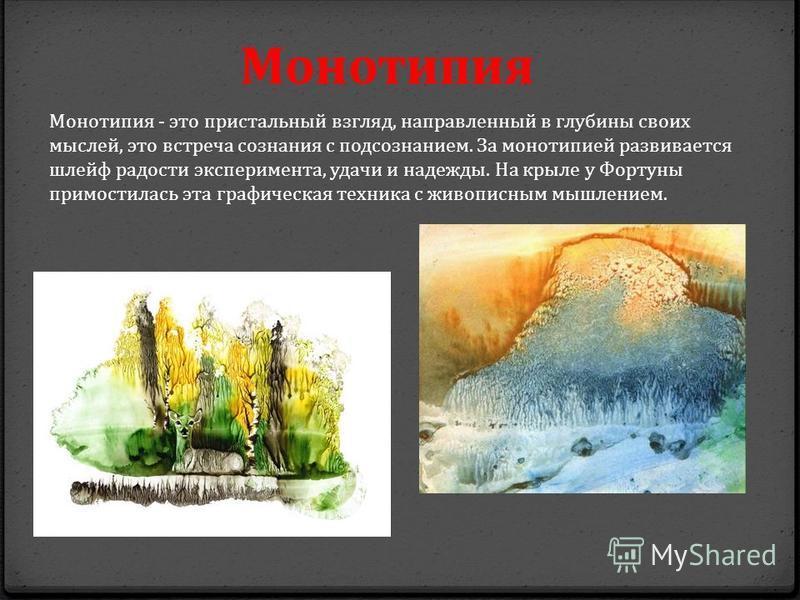 Монотипия Монотипия - это пристальный взгляд, направленный в глубины своих мыслей, это встреча сознания с подсознанием. За монотипией развивается шлейф радости эксперимента, удачи и надежды. На крыле у Фортуны примостилась эта графическая техника с ж