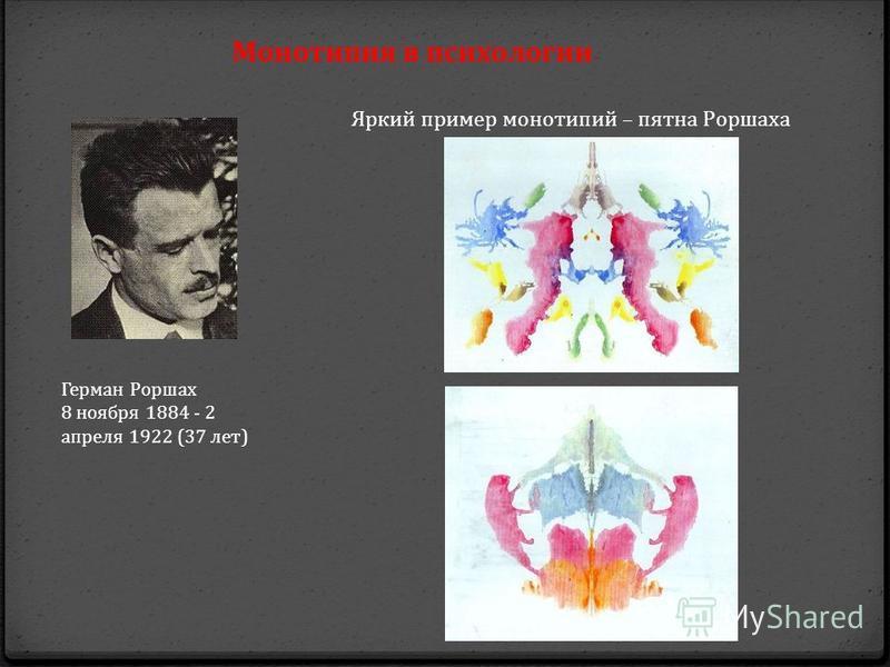 Яркий пример монотипий – пятна Роршаха Герман Роршах 8 ноября 1884 - 2 апреля 1922 (37 лет) Монотипия в психологии
