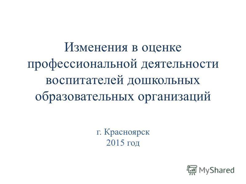 Изменения в оценке профессиональной деятельности воспитателей дошкольных образовательных организаций г. Красноярск 2015 год