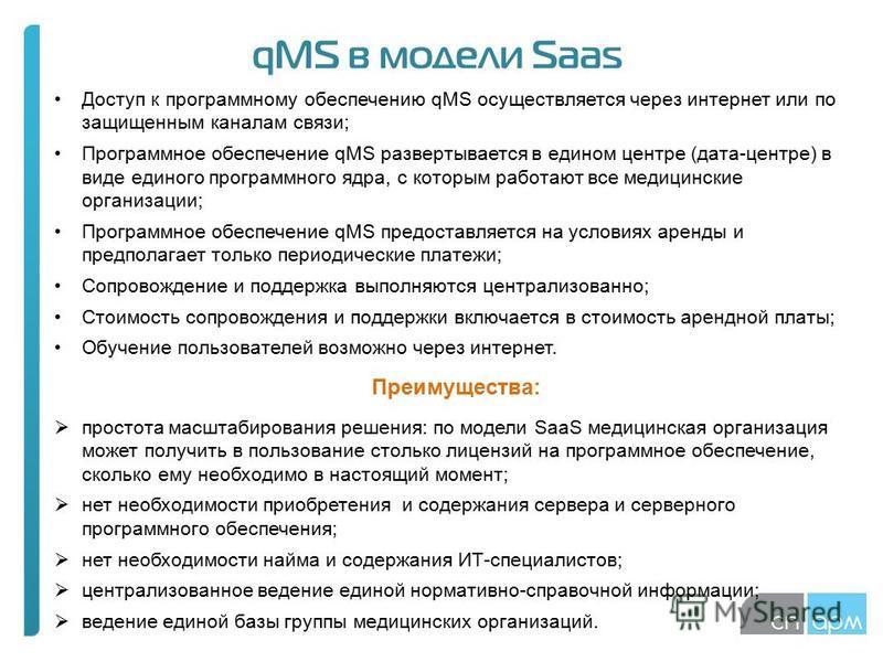 Доступ к программному обеспечению qMS осуществляется через интернет или по защищенным каналам связи; Программное обеспечение qMS развертывается в едином центре (дата-центре) в виде единого программного ядра, с которым работают все медицинские организ