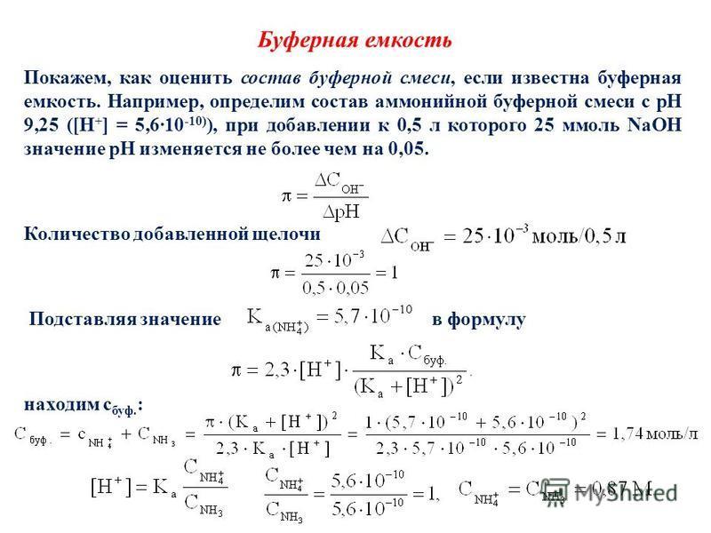 Буферная емкость Покажем, как оценить состав буферной смеси, если известна буферная емкость. Например, определим состав аммонийной буферной смеси с pH 9,25 ([H + ] = 5,610 -10) ), при добавлении к 0,5 л которого 25 ммоль NaOH значение pH изменяется н