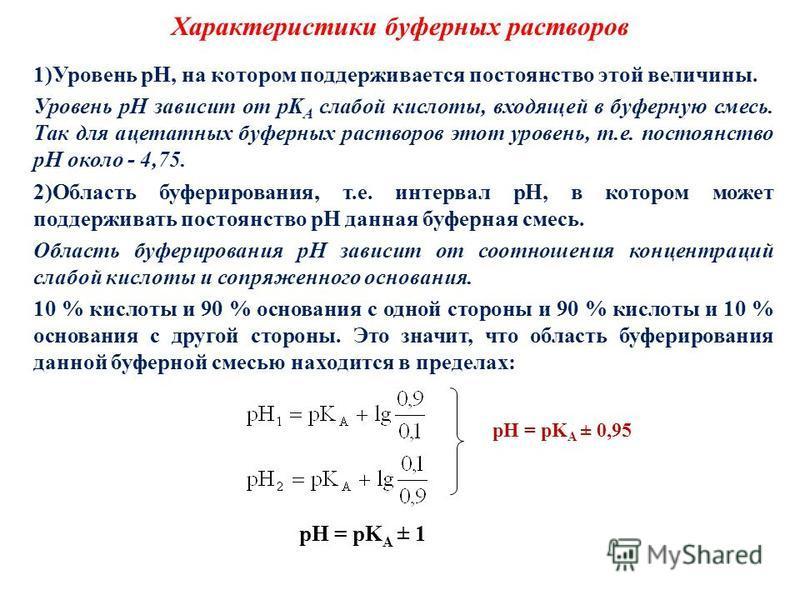Характеристики буферных растворов 1)Уровень pH, на котором поддерживается постоянство этой величины. Уровень pH зависит от pK A слабой кислоты, входящей в буферную смесь. Так для ацетатных буферных растворов этот уровень, т.е. постоянство pH около -