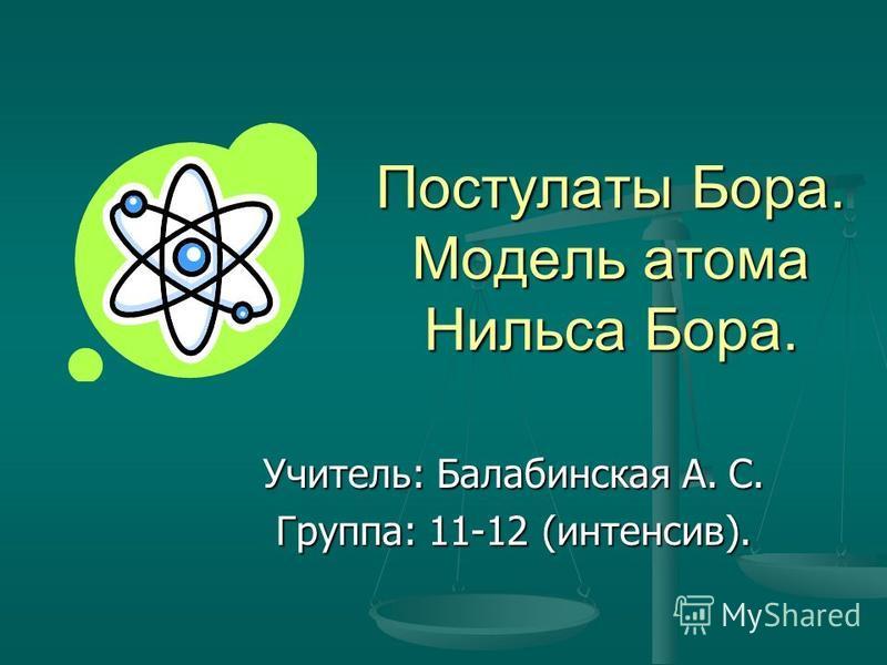 Постулаты Бора. Модель атома Нильса Бора. Учитель: Балабинская А. С. Группа: 11-12 (интенсив).
