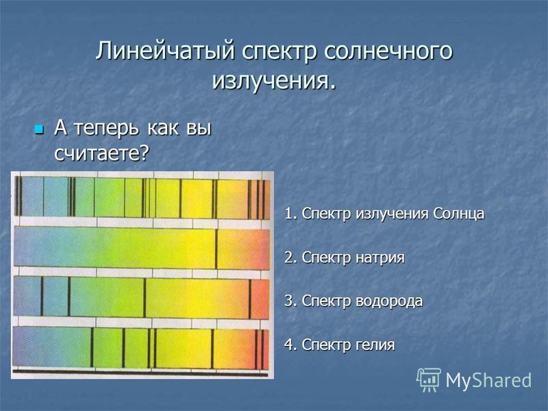 Линейчатый спектр солнечного излучения. А теперь как вы считаете? А теперь как вы считаете? 1. Спектр излучения Солнца 2. Спектр натрия 3. Спектр водорода 4. Спектр гелия