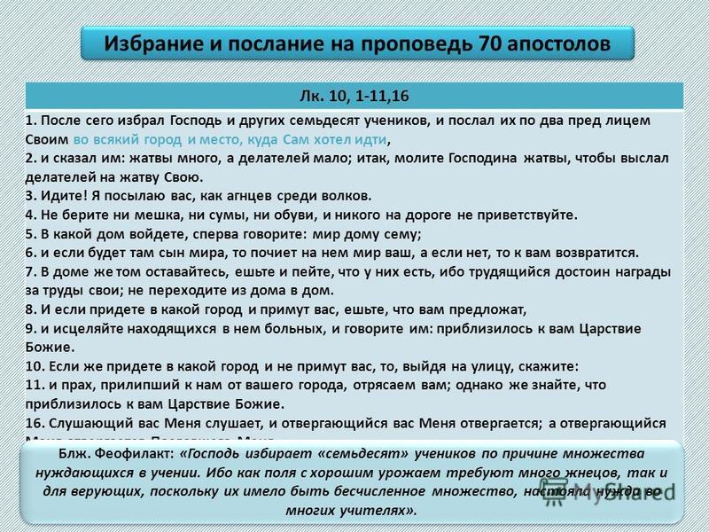 Лк. 10, 1-11,16 1. После сего избрал Господь и других семьдесят учеников, и послал их по два пред лицем Своим во всякий город и место, куда Сам хотел идти, 2. и сказал им: жатвы много, а делателей мало; итак, молите Господина жатвы, чтобы выслал дела