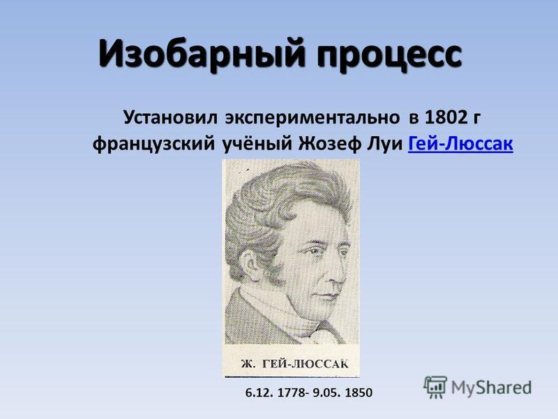 Изобарный процесс Установил экспериментально в 1802 г французский учёный Жозеф Луи Гей-Люссак Гей-Люссак 6.12. 1778- 9.05. 1850