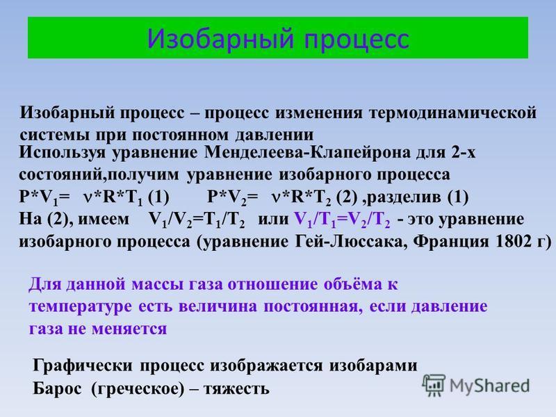Изобарный процесс – процесс изменения термодинамической системы при постоянном давлении Используя уравнение Менделеева-Клапейрона для 2-х состояний,получим уравнение изобарного процесса P*V 1 = *R*T 1 (1) P*V 2 = *R*T 2 (2),разделив (1) На (2), имеем