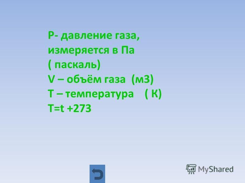 P- давление газа, измеряется в Па ( паскаль) V – объём газа (м 3) Т – температура ( К) Т=t +273