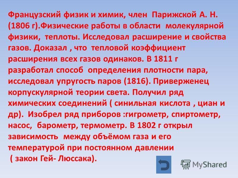 Французский физик и химик, член Парижской А. Н. (1806 г).Физические работы в области молекулярной физики, теплоты. Исследовал расширение и свойства газов. Доказал, что тепловой коэффициент расширения всех газов одинаков. В 1811 г разработал способ оп