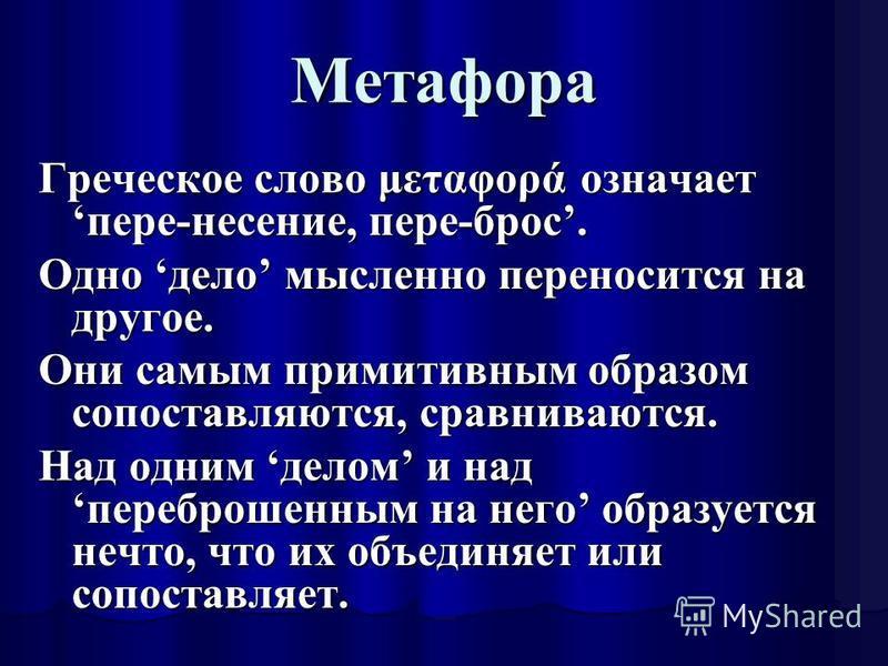 Метафора Греческое слово μεταφορά означает пере-несение, пере-брос. Одно дело мысленно переносится на другое. Они самым примитивным образом сопоставляются, сравниваются. Над одним делом и над переброшенным на него образуется нечто, что их объединяет
