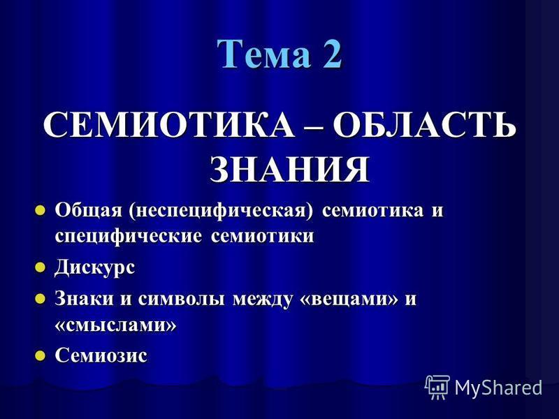 Тема 2 СЕМИОТИКА – ОБЛАСТЬ ЗНАНИЯ Общая (неспецифическая) семиотика и специфические семиотики Общая (неспецифическая) семиотика и специфические семиотики Дискурс Дискурс Знаки и символы между «вещами» и «смыслами» Знаки и символы между «вещами» и «см